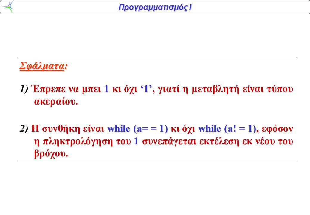 Προγραμματισμός Ι Σφάλματα: 1'1' 1) Έπρεπε να μπει 1 κι όχι '1', γιατί η μεταβλητή είναι τύπου ακεραίου.