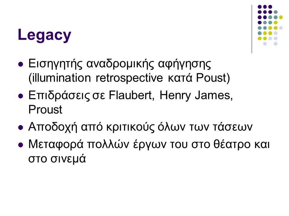 Legacy Εισηγητής αναδρομικής αφήγησης (illumination retrospective κατά Poust) Επιδράσεις σε Flaubert, Henry James, Proust Αποδοχή από κριτικούς όλων των τάσεων Μεταφορά πολλών έργων του στο θέατρο και στο σινεμά