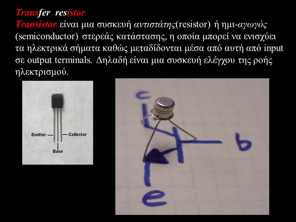 Transfer resistor Transistor είναι μια συσκευή αντιστάτης(resistor) ή ημι-αγωγός (semiconductor) στερεάς κατάστασης, η οποία μπορεί να ενισχύει τα ηλεκτρικά σήματα καθώς μεταδίδονται μέσα από αυτή από input σε output terminals.