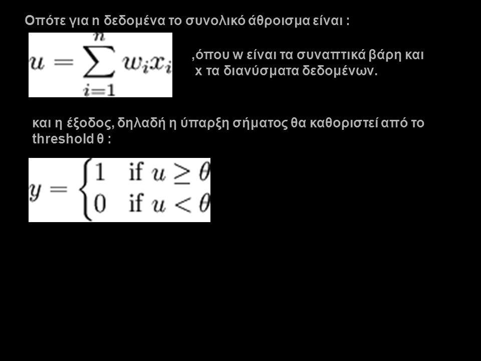 Οπότε για n δεδομένα το συνολικό άθροισμα είναι :,όπου w είναι τα συναπτικά βάρη και x τα διανύσματα δεδομένων. και η έξοδος, δηλαδή η ύπαρξη σήματος