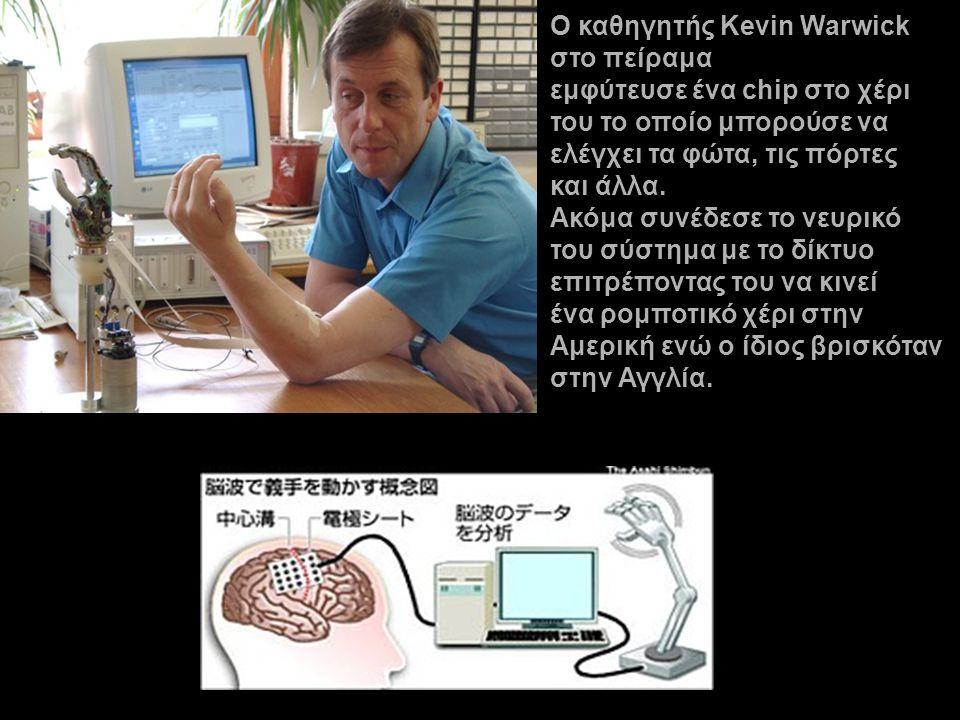 O καθηγητής Kevin Warwick στο πείραμα εμφύτευσε ένα chip στο χέρι του το οποίο μπορούσε να ελέγχει τα φώτα, τις πόρτες και άλλα. Ακόμα συνέδεσε το νευ