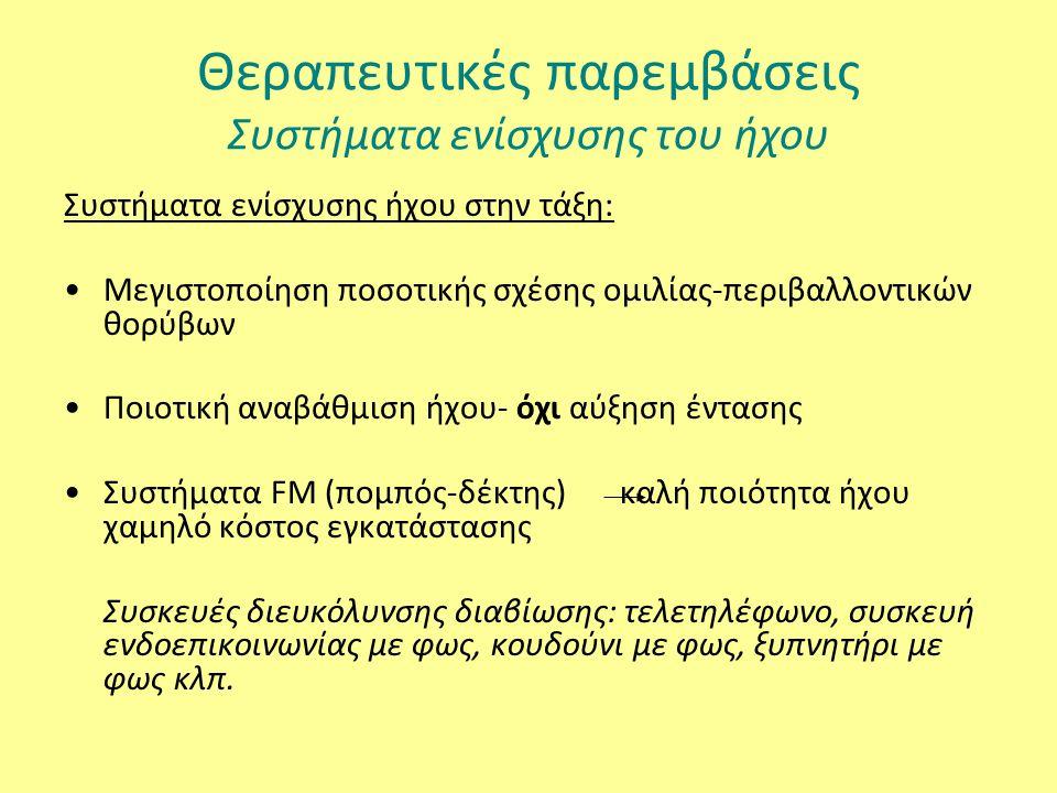 Θεραπευτικές παρεμβάσεις Συστήματα ενίσχυσης του ήχου Συστήματα ενίσχυσης ήχου στην τάξη: Μεγιστοποίηση ποσοτικής σχέσης ομιλίας-περιβαλλοντικών θορύβων Ποιοτική αναβάθμιση ήχου- όχι αύξηση έντασης Συστήματα FM (πομπός-δέκτης) καλή ποιότητα ήχου χαμηλό κόστος εγκατάστασης Συσκευές διευκόλυνσης διαβίωσης: τελετηλέφωνο, συσκευή ενδοεπικοινωνίας με φως, κουδούνι με φως, ξυπνητήρι με φως κλπ.
