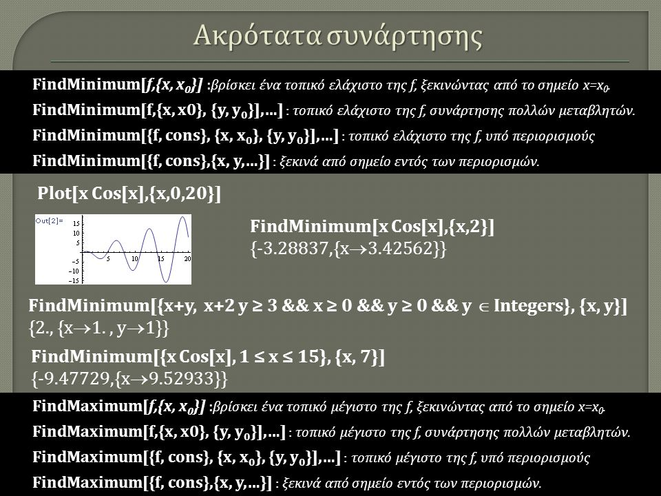 Ακρότατα συνάρτησης FindMinimum[x Cos[x],{x,2}] {-3.28837,{x  3.42562}} Plot[x Cos[x],{x,0,20}] FindMinimum[{x Cos[x], 1 ≤ x ≤ 15}, {x, 7}] {-9.47729,{x  9.52933}} FindMinimum[{x+y, x+2 y ≥ 3 && x ≥ 0 && y ≥ 0 && y  Integers}, {x, y}] {2., {x  1., y  1}} FindMinimum[f,{x, x 0 }] FindMinimum[f,{x, x 0 }] : βρίσκει ένα τοπικό ελάχιστο της f, ξεκινώντας από το σημείο x=x 0.
