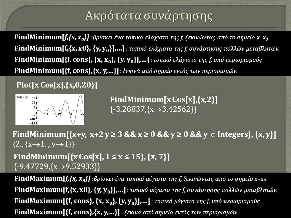 Ακρότατα συνάρτησης FindMinimum[x Cos[x],{x,2}] {-3.28837,{x  3.42562}} Plot[x Cos[x],{x,0,20}] FindMinimum[{x Cos[x], 1 ≤ x ≤ 15}, {x, 7}] {-9.47729