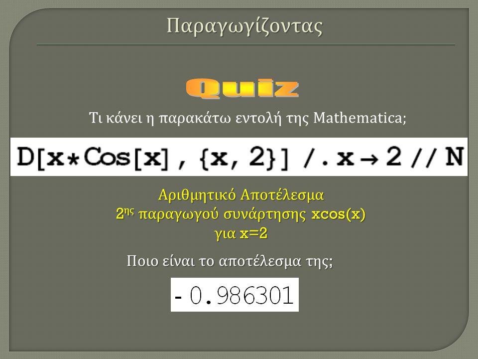 Τι κάνει η παρακάτω εντολή της Mathematica; Ποιο είναι το αποτέλεσμα της ; Αριθμητικό Αποτέλεσμα 2 ης παραγωγού συνάρτησης xcos(x) για x=2 Παραγωγίζον
