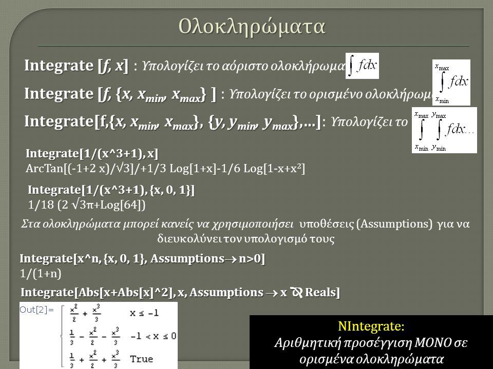 Integrate [f, x] Integrate [f, x] : Υπολογίζει τo αόριστο ολοκλήρωμα Integrate [f, {x, x min, x max } ] Integrate [f, {x, x min, x max } ] : Υπολογίζε