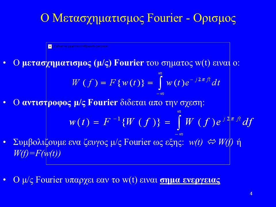 4 O Μετασχηματισμος Fourier - Ορισμος Ο μετασχηματισμος (μ/ς) Fourier του σηματος w(t) ειναι ο: Ο αντιστροφος μ/ς Fourier διδεται απο την σχεση: Συμβολιζουμε ενα ζευγος μ/ς Fourier ως εξης: w(t)  W(f) ή W(f)=F(w(t)) O μ/ς Fourier υπαρχει εαν το w(t) ειναι σημα ενεργειας