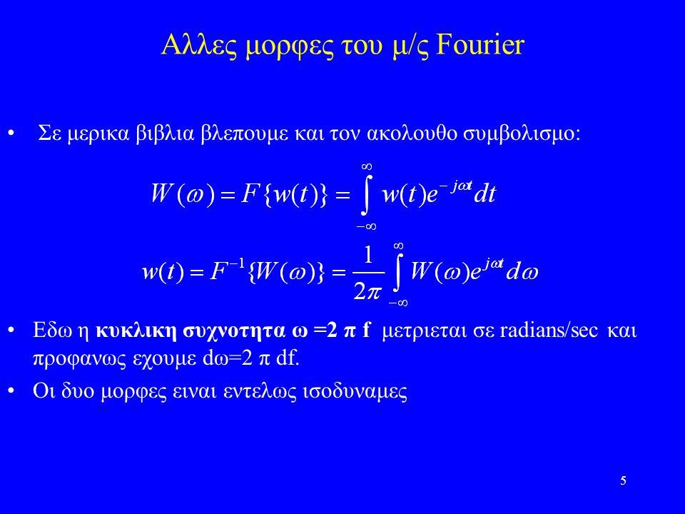 5 Αλλες μορφες του μ/ς Fourier Σε μερικα βιβλια βλεπουμε και τον ακολουθο συμβολισμο: Εδω η κυκλικη συχνοτητα ω =2 π f μετριεται σε radians/sec και προφανως εχουμε dω=2 π df.