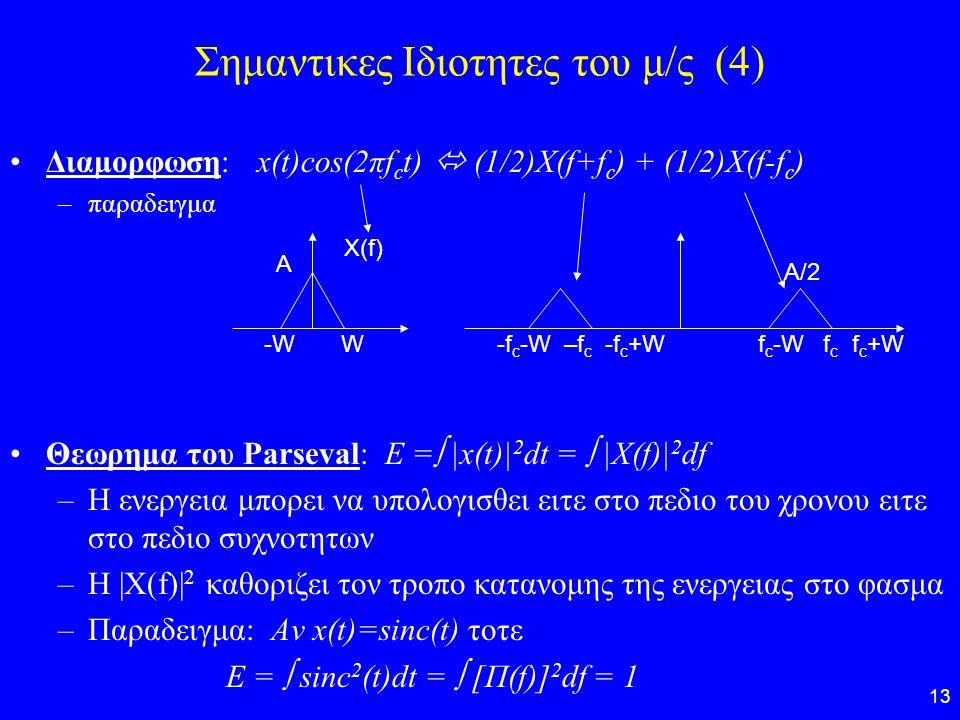 13 Σημαντικες Ιδιοτητες του μ/ς (4) Διαμορφωση: x(t)cos(2πf c t)  (1/2)X(f+f c ) + (1/2)X(f-f c ) –παραδειγμα Θεωρημα του Parseval: E =  |x(t)| 2 dt