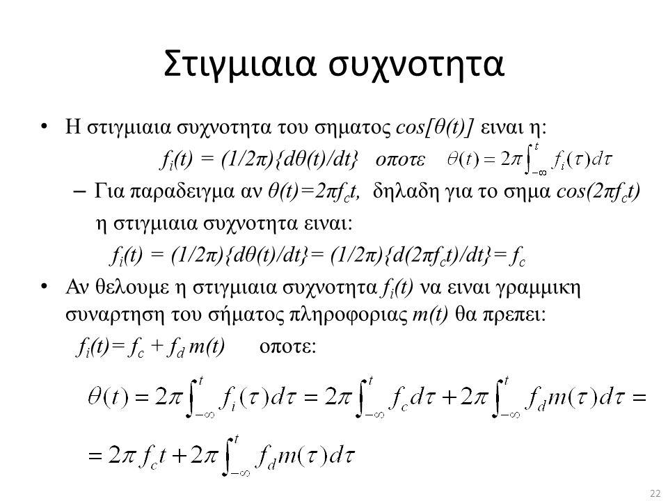 22 Στιγμιαια συχνοτητα Η στιγμιαια συχνοτητα του σηματος cos[θ(t)] ειναι η: f i (t) = (1/2π){dθ(t)/dt} οποτε – Για παραδειγμα αν θ(t)=2πf c t, δηλαδη
