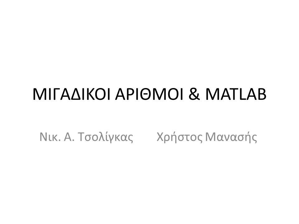 ΜΙΓΑΔΙΚΟΙ ΑΡΙΘΜΟΙ & MATLAB Νικ. Α. Τσολίγκας Χρήστος Μανασής
