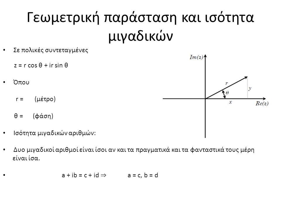 Γεωμετρική παράσταση και ισότητα μιγαδικών Σε πολικές συντεταγμένες z = r cos θ + ir sin θ Όπου r = (μέτρο) θ = (φάση) Ισότητα μιγαδικών αριθμών: Δυο μιγαδικοί αριθμοί είναι ίσοι αν και τα πραγματικά και τα φανταστικά τους μέρη είναι ίσα.