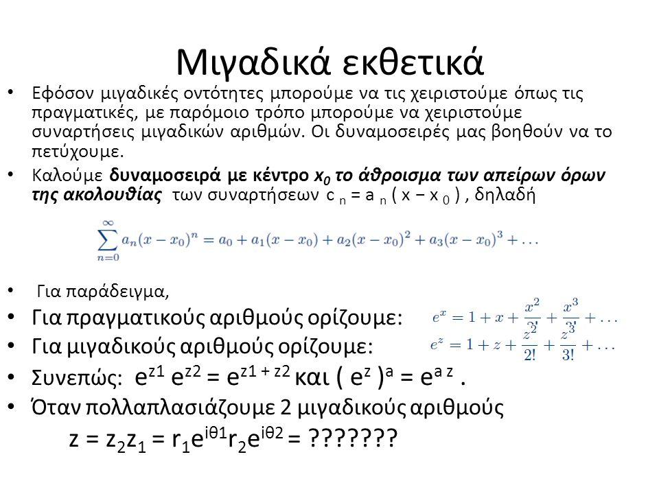Μιγαδικά εκθετικά Εφόσον μιγαδικές οντότητες μπορούμε να τις χειριστούμε όπως τις πραγματικές, με παρόμοιο τρόπο μπορούμε να χειριστούμε συναρτήσεις μιγαδικών αριθμών.