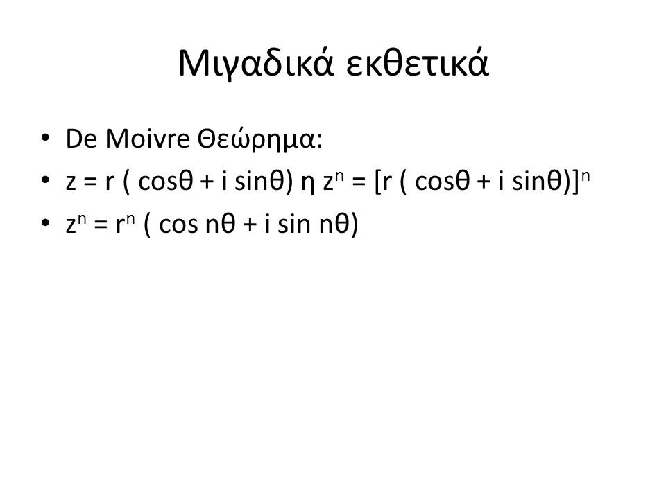 Μιγαδικά εκθετικά De Moivre Θεώρημα: z = r ( cosθ + i sinθ) η z n = [r ( cosθ + i sinθ)] n z n = r n ( cos nθ + i sin nθ)