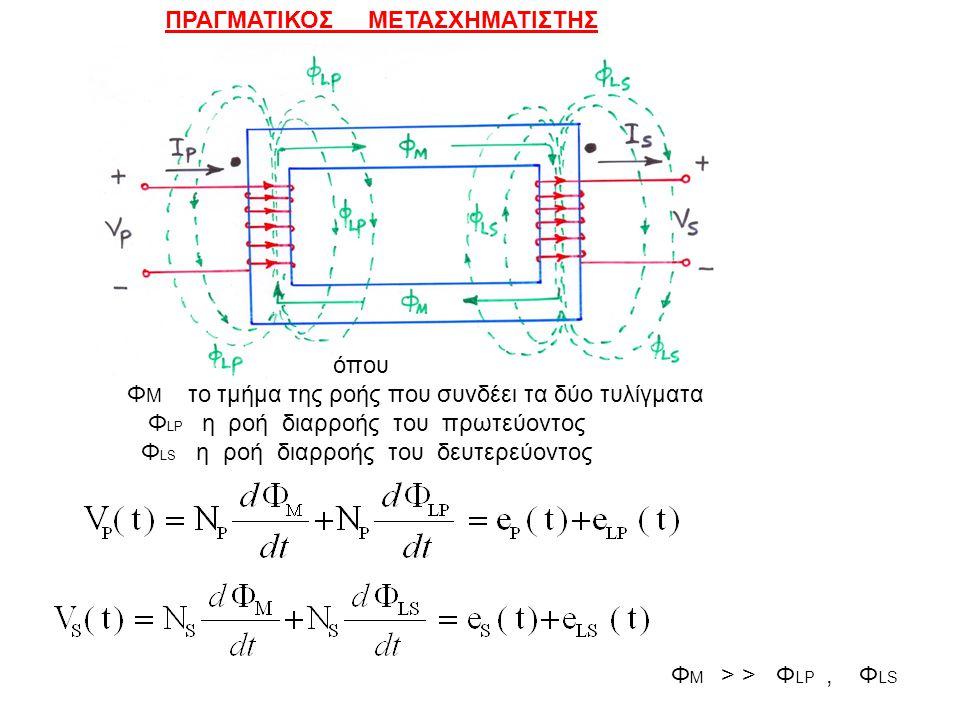 ΠΡΑΓΜΑΤΙΚΟΣ ΜΕΤΑΣΧΗΜΑΤΙΣΤΗΣ όπου Φ Μ το τμήμα της ροής που συνδέει τα δύο τυλίγματα Φ LP η ροή διαρροής του πρωτεύοντος Φ LS η ροή διαρροής του δευτερ