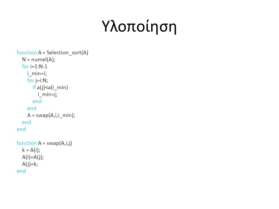 Υλοποίηση function A = Selection_sort(A) N = numel(A); for i=1:N-1 i_min=i; for j=i:N; if a(j)<a(i_min) i_min=j; end A = swap(A,i,i_min); end function