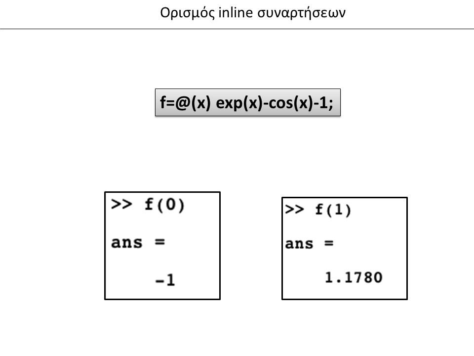 Ορισμός inline συναρτήσεων f=@(x) exp(x)-cos(x)-1;