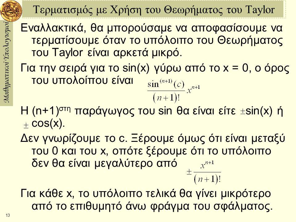 Μαθηματικοί Υπολογισμοί 13 Τερματισμός με Χρήση του Θεωρήματος του Taylor Εναλλακτικά, θα μπορούσαμε να αποφασίσουμε να τερματίσουμε όταν το υπόλοιπο