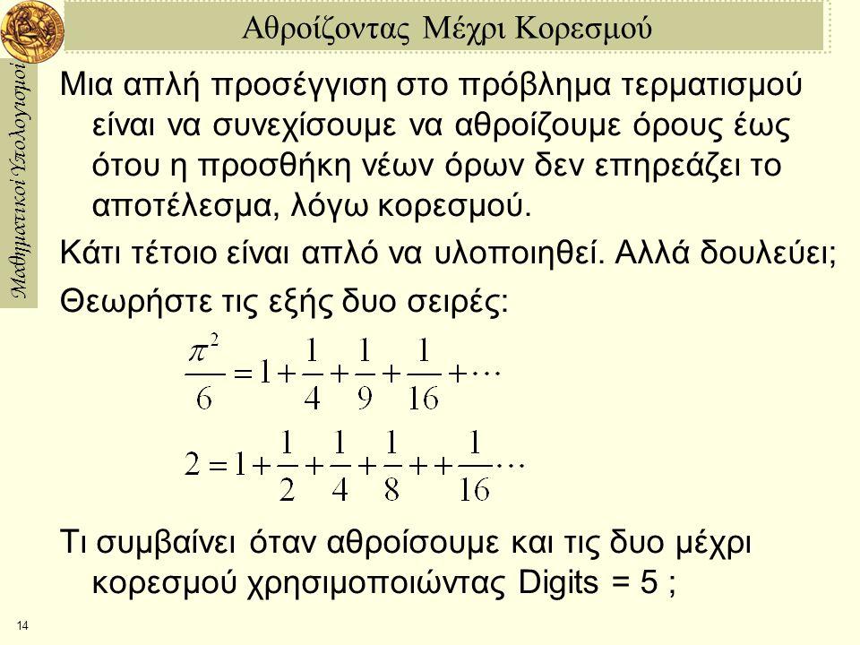 Μαθηματικοί Υπολογισμοί 14 Αθροίζοντας Μέχρι Κορεσμού Μια απλή προσέγγιση στο πρόβλημα τερματισμού είναι να συνεχίσουμε να αθροίζουμε όρους έως ότου η