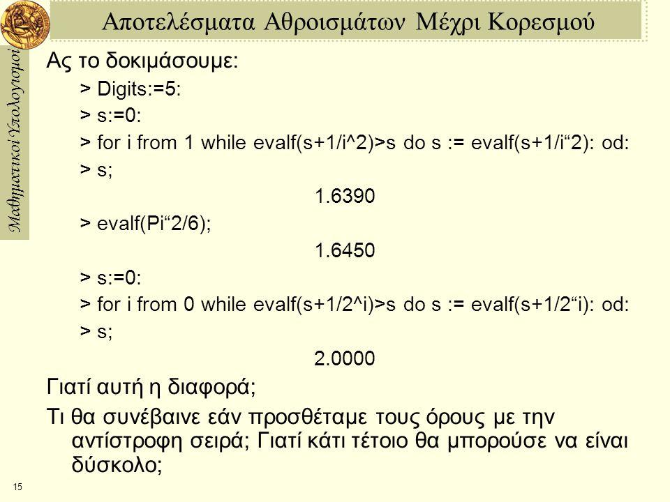 Μαθηματικοί Υπολογισμοί 15 Αποτελέσματα Αθροισμάτων Μέχρι Κορεσμού Ας το δοκιμάσουμε: > Digits:=5: > s:=0: > for i from 1 while evalf(s+1/i^2)>s do s