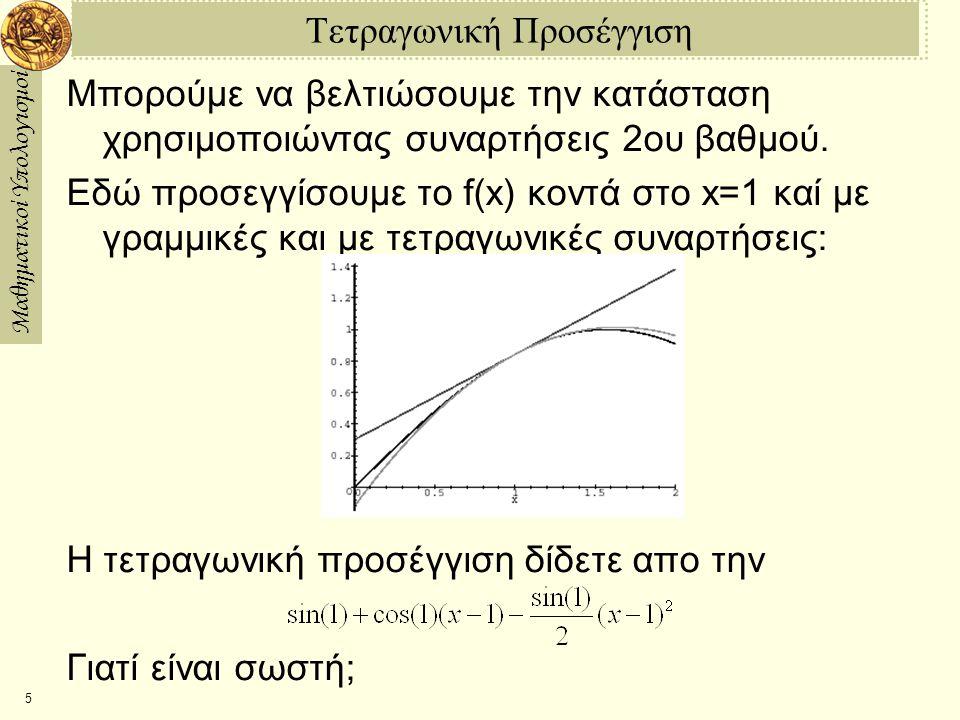 Μαθηματικοί Υπολογισμοί 5 Τετραγωνική Προσέγγιση Μπορούμε να βελτιώσουμε την κατάσταση χρησιμοποιώντας συναρτήσεις 2ου βαθμού. Εδώ προσεγγίσουμε το f(