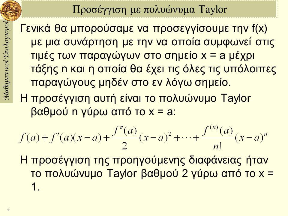 Μαθηματικοί Υπολογισμοί 6 Προσέγγιση με πολυώνυμα Taylor Γενικά θα μπορούσαμε να προσεγγίσουμε την f(x) με μια συνάρτηση με την να οποία συμφωνεί στις