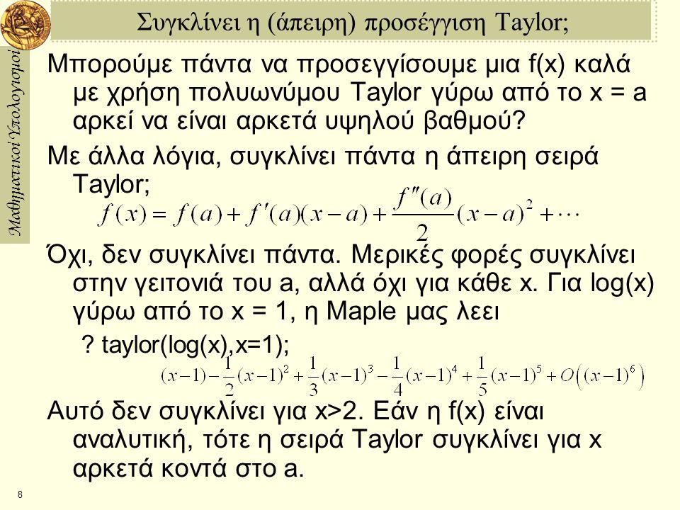 Μαθηματικοί Υπολογισμοί 9 Τμηματικές Προσεγγίσεις Πώς μπορούμε να προσεγγίσουμε την f(x) εάν η σειρά Taylor δεν συγκλίνει για κάθε x; Μια λύση είναι να χρησιμοποιήσουμε σειράTaylor γύρω από διαφορετικά σημεία σε διάφορες περιοχές --- έχοντας σαν αποτέλεσμα τμηματική προσέγγιση.