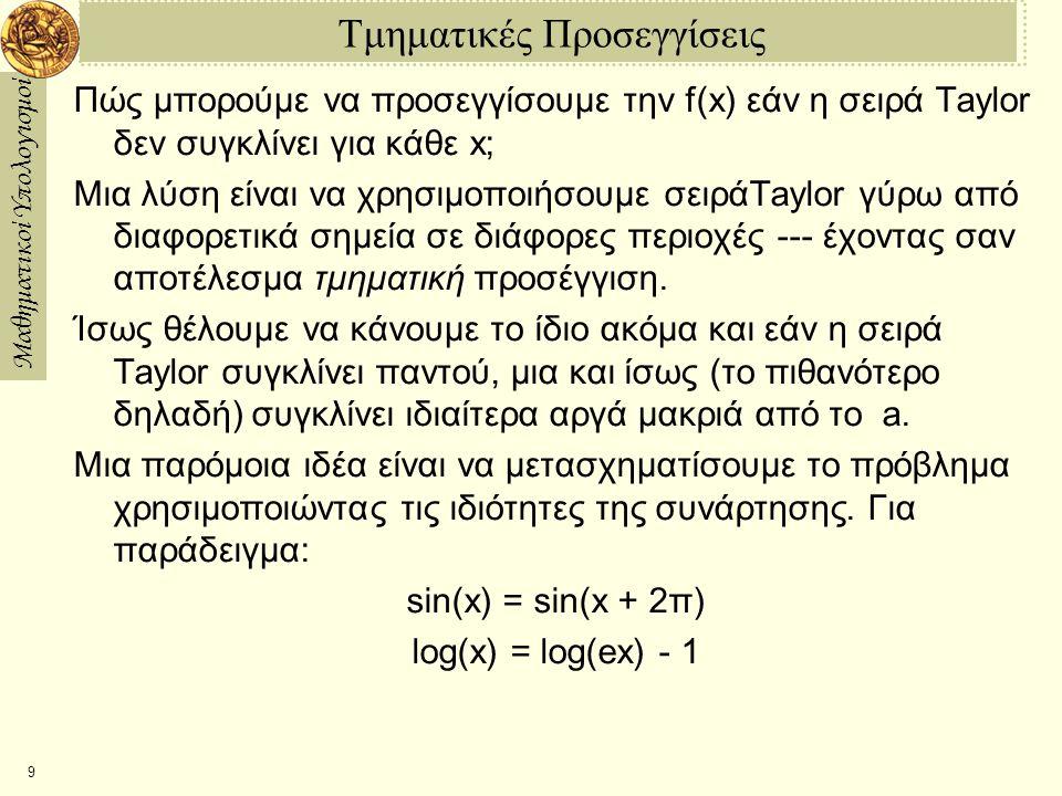Μαθηματικοί Υπολογισμοί 10 Παράδειγμα: Σειρά Taylor για το sin(x) Ας βρούμε την σειρά Taylor για το sin(x) γύρω από το x = 0: Το παραπάνω χρησιμοποιεί ότι sin'(x) = cos(x) και cos'(x)=sin(x).