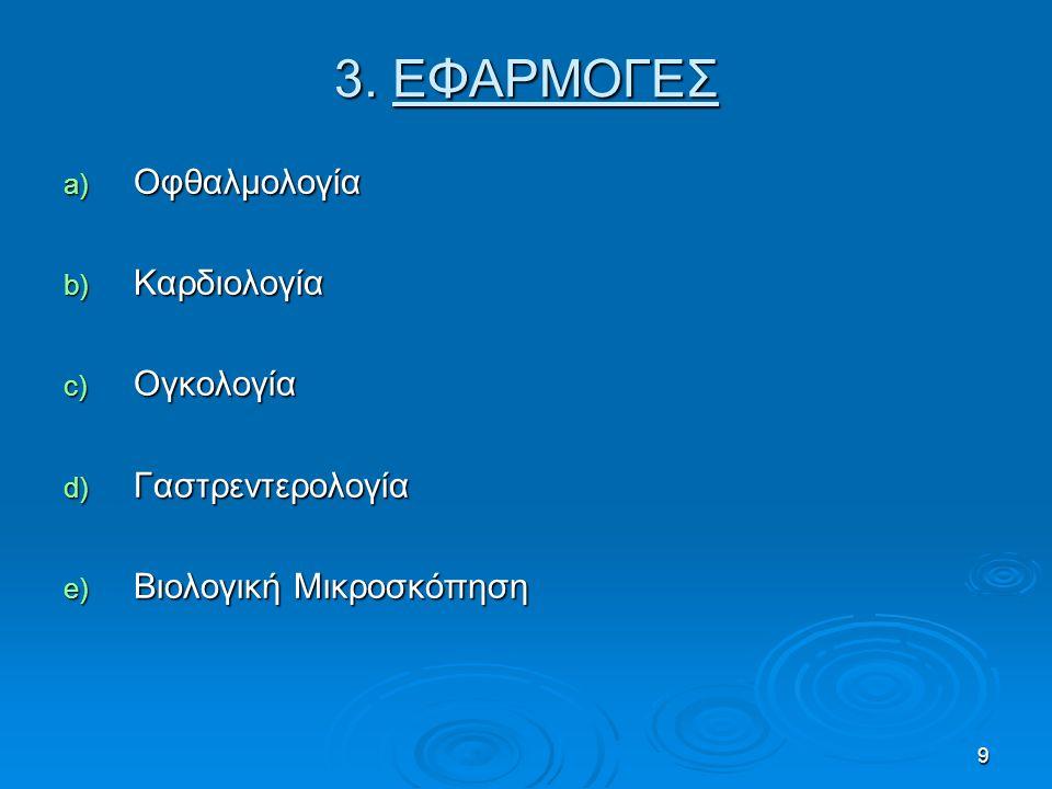 9 3. ΕΦΑΡΜΟΓΕΣ a) Οφθαλμολογία b) Καρδιολογία c) Ογκολογία d) Γαστρεντερολογία e) Βιολογική Μικροσκόπηση