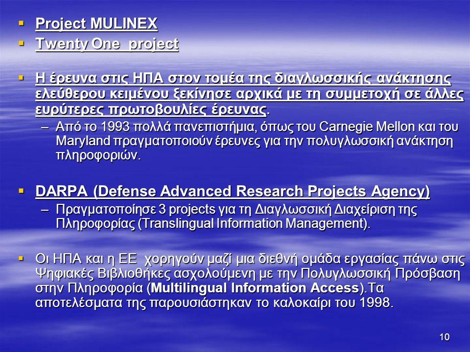 10  Project MULINEX  Twenty One project  Η έρευνα στις HΠΑ στον τομέα της διαγλωσσικής ανάκτησης ελεύθερου κειμένου ξεκίνησε αρχικά με τη συμμετοχή σε άλλες ευρύτερες πρωτοβουλίες έρευνας.