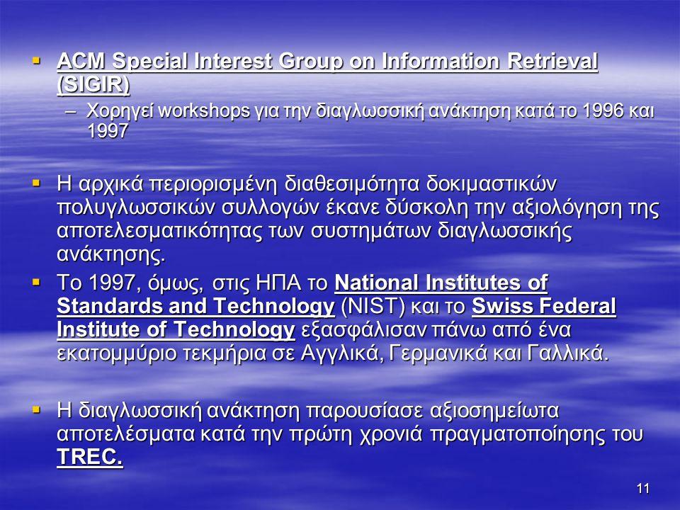 11  ACM Special Interest Group on Information Retrieval (SIGIR) –Χορηγεί workshops για την διαγλωσσική ανάκτηση κατά το 1996 και 1997  Η αρχικά περιορισμένη διαθεσιμότητα δοκιμαστικών πολυγλωσσικών συλλογών έκανε δύσκολη την αξιολόγηση της αποτελεσματικότητας των συστημάτων διαγλωσσικής ανάκτησης.
