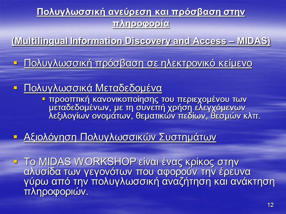 12 Πολυγλωσσική ανεύρεση και πρόσβαση στην πληροφορία (Multilingual Information Discovery and Access – MIDAS)  Πολυγλωσσική πρόσβαση σε ηλεκτρονικό κείμενο  Πολυγλωσσικά Μεταδεδομένα  προοπτική κανονικοποίησης του περιεχομένου των μεταδεδομένων, με τη συνεπή χρήση ελεγχόμενων λεξιλογίων ονομάτων, θεματικών πεδίων, θεσμών κλπ.