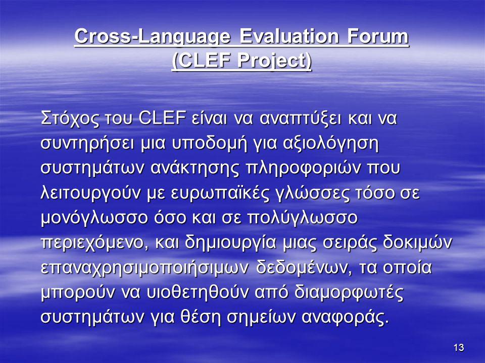 13 Cross-Language Evaluation Forum (CLEF Project) Στόχος του CLEF είναι να αναπτύξει και να συντηρήσει μια υποδομή για αξιολόγηση συστημάτων ανάκτησης πληροφοριών που λειτουργούν με ευρωπαϊκές γλώσσες τόσο σε μονόγλωσσο όσο και σε πολύγλωσσο περιεχόμενο, και δημιουργία μιας σειράς δοκιμών επαναχρησιμοποιήσιμων δεδομένων, τα οποία μπορούν να υιοθετηθούν από διαμορφωτές συστημάτων για θέση σημείων αναφοράς.