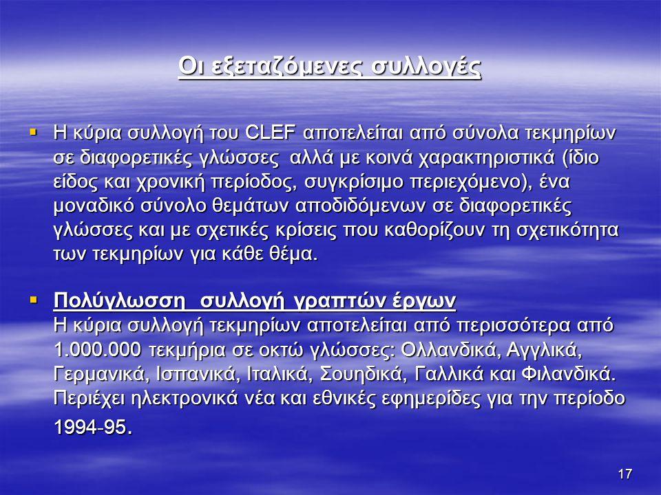 17 Οι εξεταζόμενες συλλογές  Η κύρια συλλογή του CLEF αποτελείται από σύνολα τεκμηρίων σε διαφορετικές γλώσσες αλλά με κοινά χαρακτηριστικά (ίδιο είδος και χρονική περίοδος, συγκρίσιμο περιεχόμενο), ένα μοναδικό σύνολο θεμάτων αποδιδόμενων σε διαφορετικές γλώσσες και με σχετικές κρίσεις που καθορίζουν τη σχετικότητα των τεκμηρίων για κάθε θέμα.