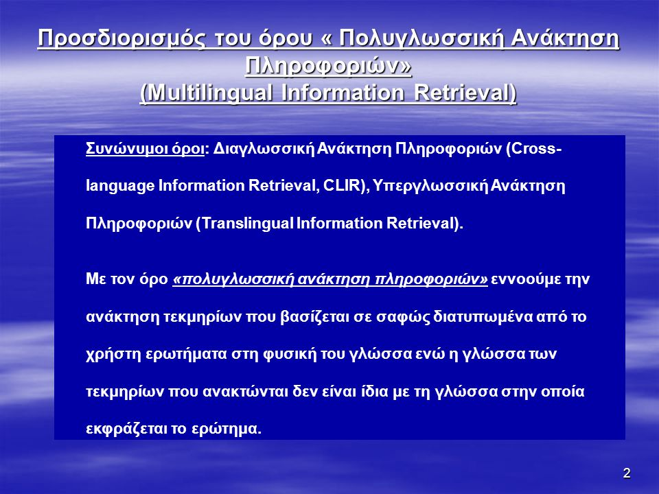 2 Προσδιορισμός του όρου « Πολυγλωσσική Ανάκτηση Πληροφοριών» (Multilingual Information Retrieval) Συνώνυμοι όροι: Διαγλωσσική Ανάκτηση Πληροφοριών (Cross- language Information Retrieval, CLIR), Υπεργλωσσική Ανάκτηση Πληροφοριών (Translingual Information Retrieval).