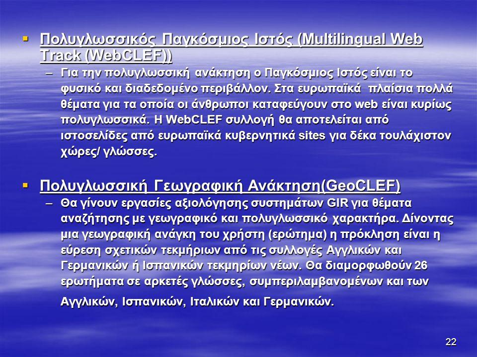 22  Πολυγλωσσικός Παγκόσμιος Ιστός (Multilingual Web Track (WebCLEF)) –Για την πολυγλωσσική ανάκτηση ο Παγκόσμιος Ιστός είναι το φυσικό και διαδεδομένο περιβάλλον.