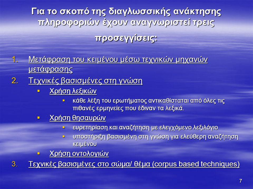 7 Για το σκοπό της διαγλωσσικής ανάκτησης πληροφοριών έχουν αναγνωριστεί τρεις προσεγγίσεις: 1.Μετάφραση του κειμένου μέσω τεχνικών μηχανών μετάφρασης 2.Τεχνικές βασισμένες στη γνώση  Χρήση λεξικών  κάθε λέξη του ερωτήματος αντικαθίσταται από όλες τις πιθανές ερμηνείες που έδιναν τα λεξικά.