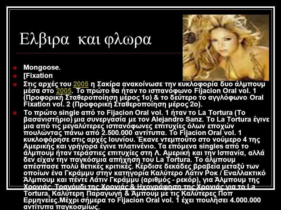 Ελβιρα και φλωρα Mongoose. [Fixation Στις αρχές του 2005 η Σακίρα ανακοίνωσε την κυκλοφορία δυο άλμπουμ μέσα στο 2005. Το πρώτο θα ήταν το ισπανόφωνο