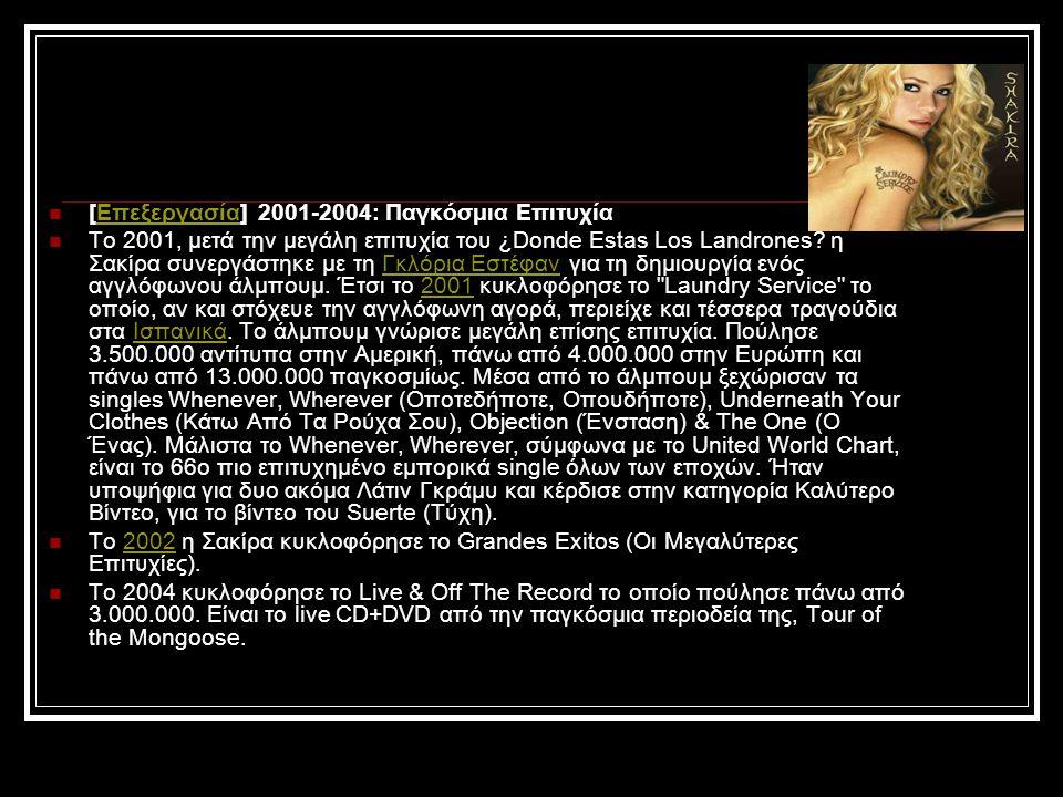 [Επεξεργασία] 2001-2004: Παγκόσμια ΕπιτυχίαΕπεξεργασία Το 2001, μετά την μεγάλη επιτυχία του ¿Donde Estas Los Landrones? η Σακίρα συνεργάστηκε με τη Γ