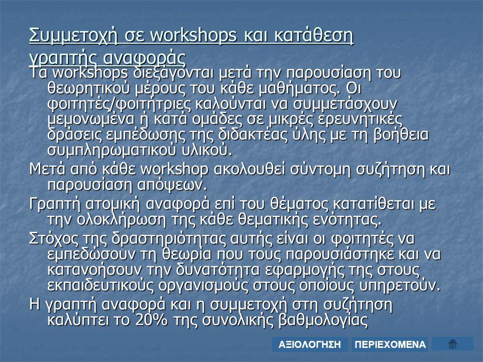 Συμμετοχή σε workshops και κατάθεση γραπτής αναφοράς Τα workshops διεξάγονται μετά την παρουσίαση του θεωρητικού μέρους του κάθε μαθήματος.