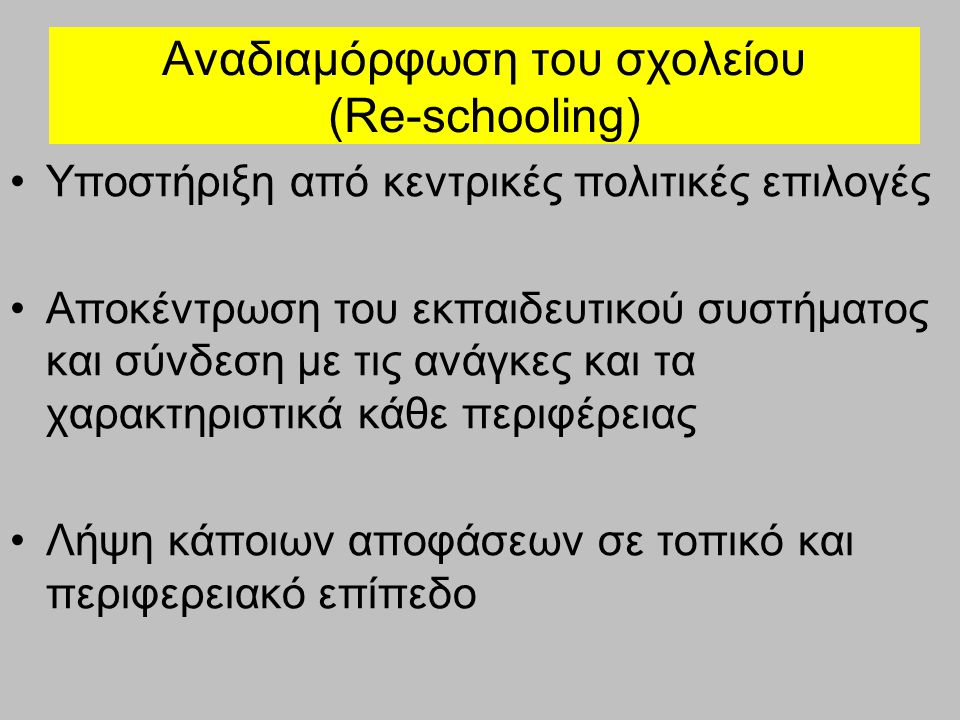 Αναδιαμόρφωση του σχολείου (Re-schooling) η Ελλάδα διαθέτει ένα από τα πιο συγκεντρωτικά εκπαιδευτικά συστήματα της Ευρώπης Οι εκπαιδευτικές πολιτικές διαμορφώνονται από το Υπουργείο Παιδείας, ενώ το σχολείο αποτελεί τον τελικό αποδέκτη αποφάσεων, αναλαμβάνοντας ως μόνη υποχρέωσή του την υλοποίησή τους.