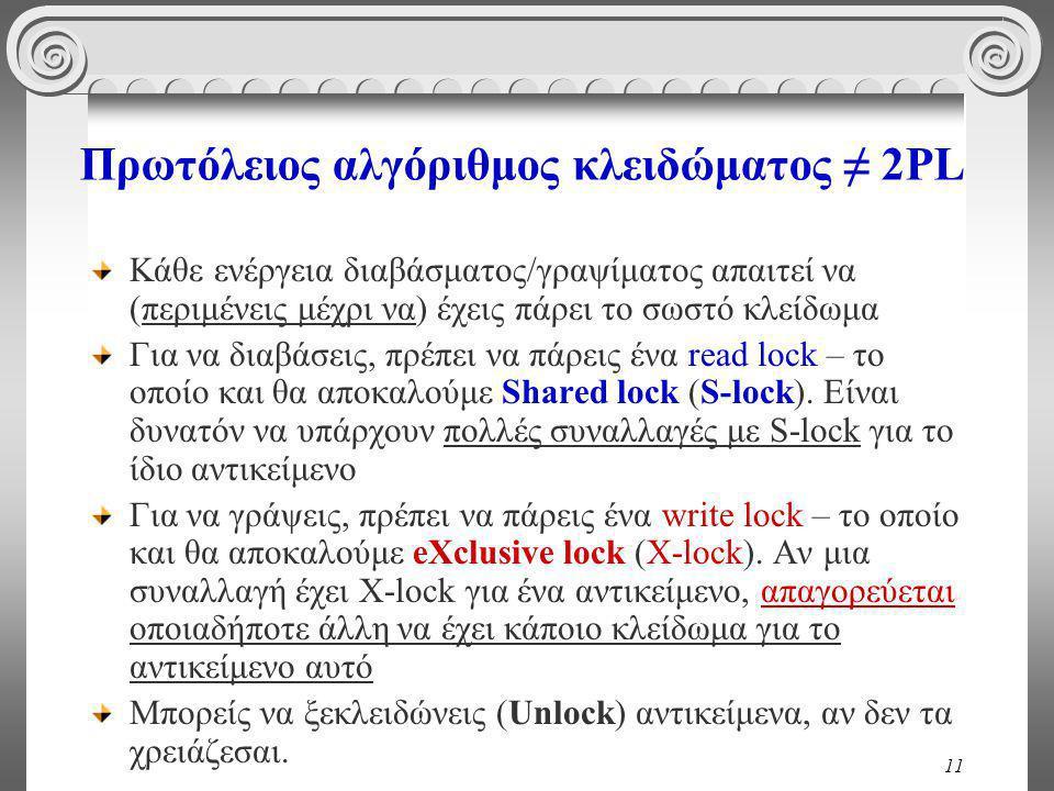11 Πρωτόλειος αλγόριθμος κλειδώματος ≠ 2PL Κάθε ενέργεια διαβάσματος/γραψίματος απαιτεί να (περιμένεις μέχρι να) έχεις πάρει το σωστό κλείδωμα Για να διαβάσεις, πρέπει να πάρεις ένα read lock – το οποίο και θα αποκαλούμε Shared lock (S-lock).