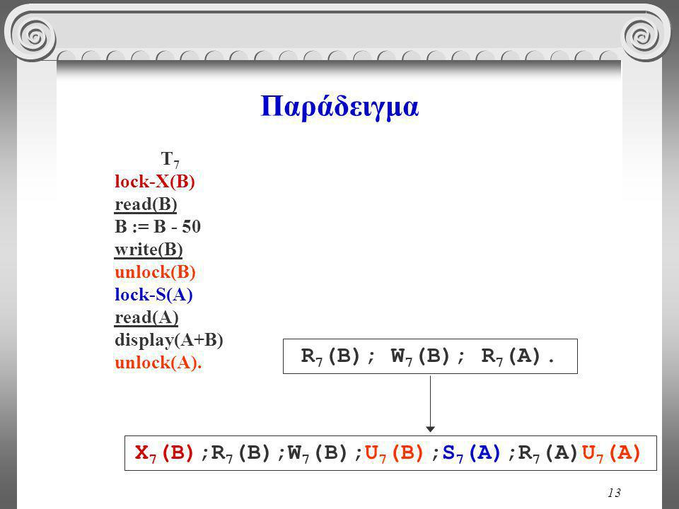 13 Παράδειγμα T 7 lock-X(B) read(B) B := B - 50 write(B) unlock(B) lock-S(A) read(A) display(A+B) unlock(A).