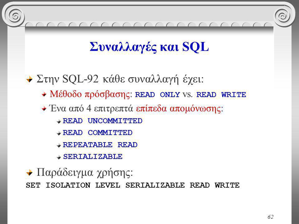 62 Συναλλαγές και SQL Στην SQL-92 κάθε συναλλαγή έχει: Μέθοδο πρόσβασης: READ ONLY vs.
