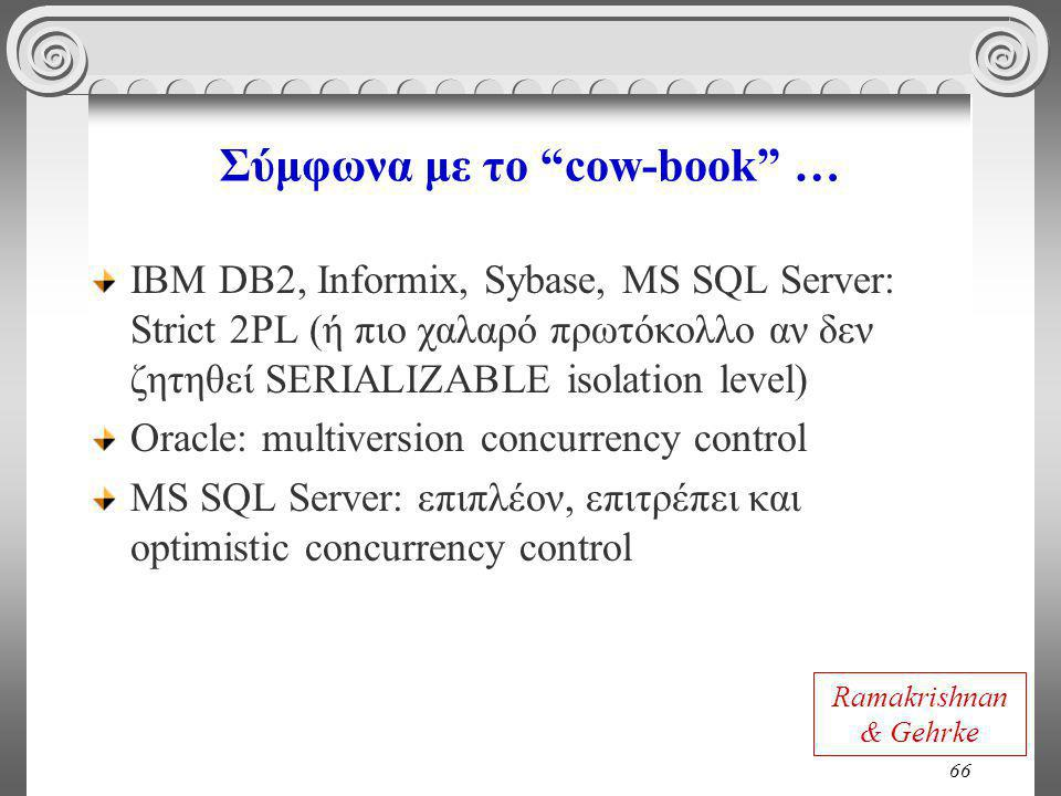 66 Σύμφωνα με το cow-book … IBM DB2, Informix, Sybase, MS SQL Server: Strict 2PL (ή πιο χαλαρό πρωτόκολλο αν δεν ζητηθεί SERIALIZABLE isolation level) Oracle: multiversion concurrency control MS SQL Server: επιπλέον, επιτρέπει και optimistic concurrency control Ramakrishnan & Gehrke