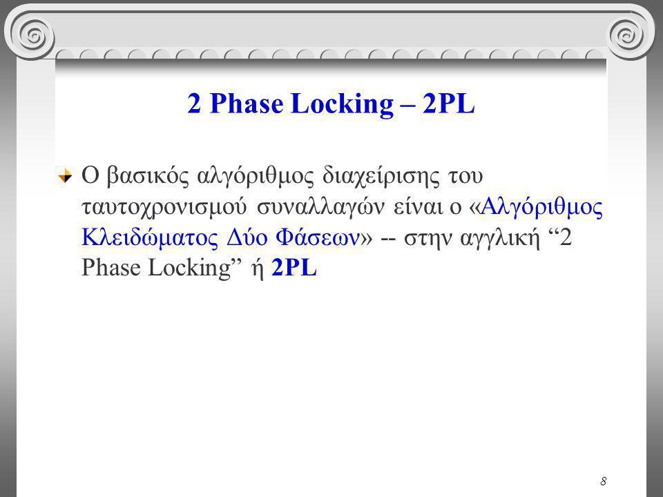 8 2 Phase Locking – 2PL Ο βασικός αλγόριθμος διαχείρισης του ταυτοχρονισμού συναλλαγών είναι ο «Αλγόριθμος Κλειδώματος Δύο Φάσεων» -- στην αγγλική 2 Phase Locking ή 2PL