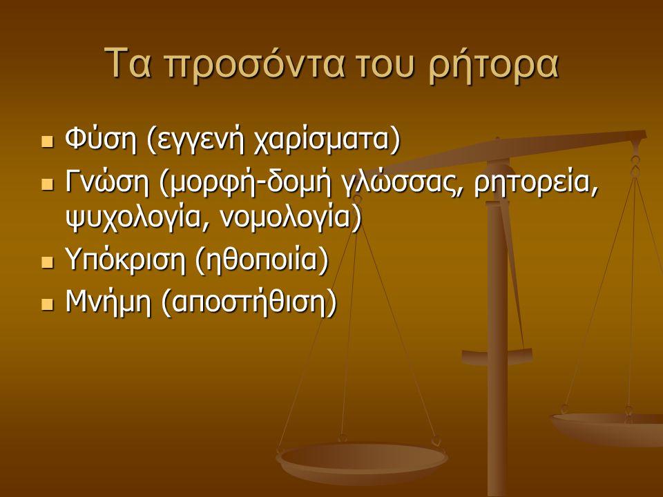 Τα προσόντα του ρήτορα Φύση (εγγενή χαρίσματα) Φύση (εγγενή χαρίσματα) Γνώση (μορφή-δομή γλώσσας, ρητορεία, ψυχολογία, νομολογία) Γνώση (μορφή-δομή γλώσσας, ρητορεία, ψυχολογία, νομολογία) Υπόκριση (ηθοποιία) Υπόκριση (ηθοποιία) Μνήμη (αποστήθιση) Μνήμη (αποστήθιση)