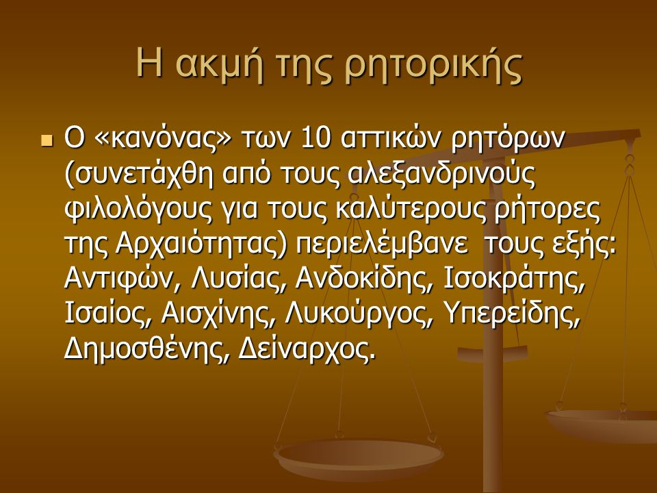 H ακμή της ρητορικής Ο «κανόνας» των 10 αττικών ρητόρων (συνετάχθη από τους αλεξανδρινούς φιλολόγους για τους καλύτερους ρήτορες της Αρχαιότητας) περιελέμβανε τους εξής: Αντιφών, Λυσίας, Ανδοκίδης, Ισοκράτης, Ισαίος, Αισχίνης, Λυκούργος, Υπερείδης, Δημοσθένης, Δείναρχος.