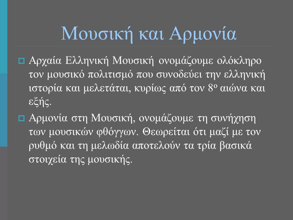 Μουσική και Αρμονία  Αρχαία Ελληνική Μουσική ονομάζουμε ολόκληρο τον μουσικό πολιτισμό που συνοδεύει την ελληνική ιστορία και μελετάται, κυρίως από τ