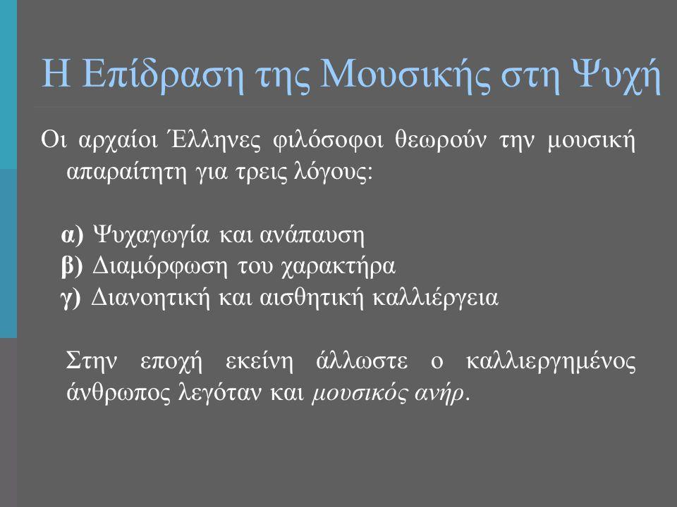 Η Επίδραση της Μουσικής στη Ψυχή Οι αρχαίοι Έλληνες φιλόσοφοι θεωρούν την μουσική απαραίτητη για τρεις λόγους: α) Ψυχαγωγία και ανάπαυση β) Διαμόρφωση